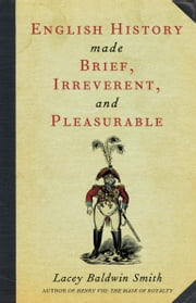 English History Made Brief, Irreverent, and Pleasurable ebook by Lacey Baldwin Smith