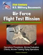 21st Century U.S. Military Documents: Air Force Flight Test Mission - Operations Procedures, Aircrew Evaluation Criteria, Aircrew Training Flying Operations ebook by Progressive Management