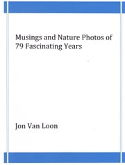 Musings and Nature Photos of 79 Fascinating Years ebook by Jon Van Loon