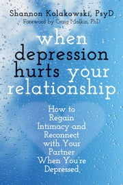 When Depression Hurts Your Relationship: How to Regain Intimacy and Reconnect with Your Partner When You're Depressed ebook by Kolakowski, Shannon