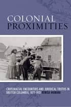 Colonial Proximities - Crossracial Encounters and Juridical Truths in British Columbia, 1871-1921 ebook by Renisa Mawani