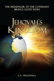 JEHOVAH'S KINGDOM - The Messenger of the Covenant Brings Good News ebook by L.A. Pressnall