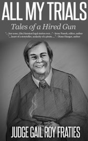 All My Trials: Tales of a Hired Gun ebook by Judge Gail Roy Fraties