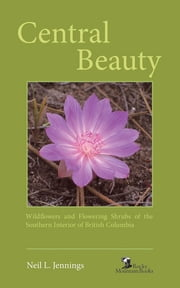 Central Beauty - Wildflowers and Flowering Shrubs of the Southern Interior of British Columbia ebook by Neil L. Jennings