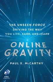 Online Gravity - The Unseen Force Driving the Way You Live, Earn, and Learn ebook by Paul X. McCarthy