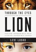 Through the Eyes of a Lion - Facing Impossible Pain, Finding Incredible Power ebook by Levi Lusko, Steven Furtick