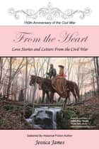 From the Heart: Love Stories and Letters from the Civil War ebook by Jessica James