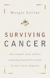 Surviving Cancer - One Woman's Story and Her Inspiring Program for Anyone Facing a Cancer Diagnosis ebook by Margie Levine