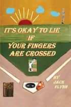 It's Okay to Lie If Your Fingers are Crossed ebook by Jack Flynn