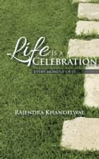 Life Is a Celebration - Every moment of it ebook by Rajendra Khandelwal