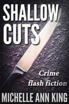 Shallow Cuts - Crime flash fiction ebook by Michelle Ann King