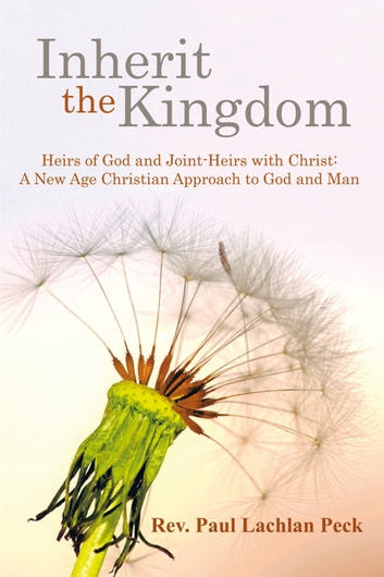 Inherit the Kingdom: Heirs of God and Joint Heirs with Christ - A New Age Christian Approach to God and Man ebook by Rev. Paul Lachlan Peck