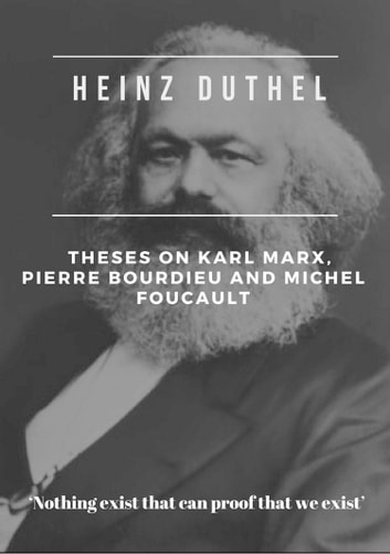 "Heinz Duthel: Theses on Karl Marx, Pierre Bourdieu and Michel Foucault - ""Be an ideologue comrade, make us believe in ourselves, when we still believe in God. ebook by Heinz Duthel"