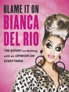 Blame it on Bianca Del Rio - The Expert on Nothing with an Opinion on Everything ebook by Bianca Del Rio
