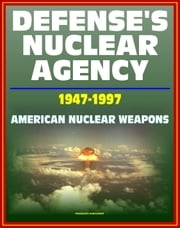 Defense's Nuclear Agency 1947: 1997: Comprehensive History of Cold War Nuclear Weapon Development and Testing, Atomic and Hydrogen Bomb Development, Post-War Treaties ebook by Progressive Management
