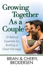 Growing Together As a Couple - 10 Biblical Essentials for Building a Great Marriage ebook by Brian Brodersen, Cheryl Brodersen
