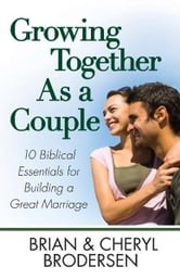 Growing Together As a Couple - 10 Biblical Essentials for Building a Great Marriage ebook by Brian Brodersen,Cheryl Brodersen