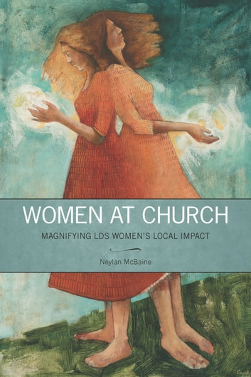 Women at Church: Magnifying LDS Women's Local Impact ebook by Neylan McBaine