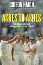 Ashes to Ashes - Ten Tests in England and Australia 2013-14 ebook by Gideon Haigh