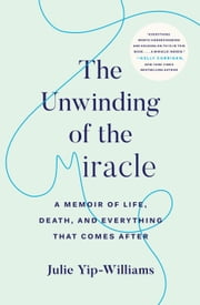 The Unwinding of the Miracle - A Memoir of Life, Death, and Everything That Comes After ebook by Julie Yip-Williams