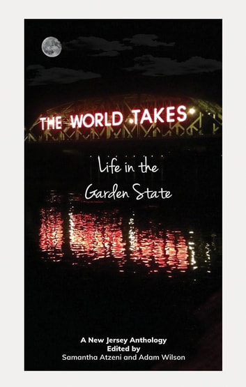 The World Takes - Life in the Garden State ebook by Adam Wilson,Samantha Atzeni,Matt Lydon,Lianne Cruz,Bill Hemming,Claire Tomasi,Hira Rashid,Eileen Moeller,Trisha Kostis,Margaret Montet,Bernadette Karpa