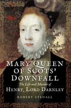 Mary Queen of Scots' Downfall - The Life and Murder of Henry, Lord Darnley ebook by Robert Stedall
