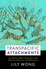 Transpacific Attachments - Sex Work, Media Networks, and Affective Histories of Chineseness eBook by Lily Wong