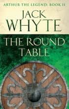 The Round Table - Legends of Camelot 9 (Arthur the Legend – Book II) ebook by Jack Whyte