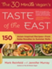 The 30-Minute Vegan's Taste of the East - 150 Asian-Inspired Recipes--from Soba Noodles to Summer Rolls ebook by Mark Reinfeld,Jennifer Murray