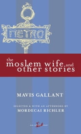 The Moslem Wife and Other Stories ebook by Mavis Gallant,Mordecai Richler