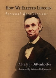 How We Elected Lincoln - Personal Recollections ebook by Abram J. Dittenhoefer,Kathleen Hall Jamieson