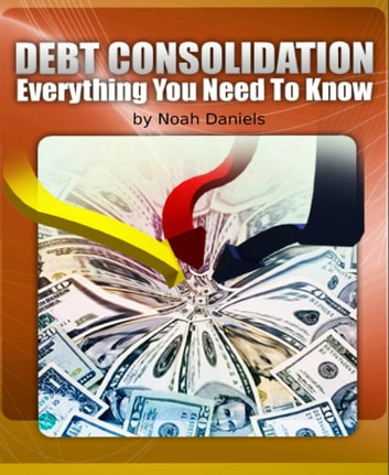 Debt Consolidation - Everything You Need to Know ebook by Noah Daniels
