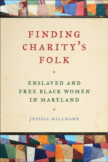 Finding Charity's Folk - Enslaved and Free Black Women in Maryland ebook by Professor Richard Newman,Jessica Millward,Patrick Rael,Manisha Sinha