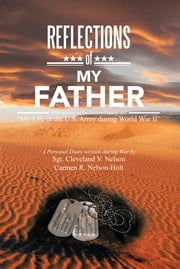 "REFLECTIONS OF MY FATHER - A Biography of the Nelson Family and ""My Life in the U.S. Army during World War II"" ebook by Sgt. Cleveland V. Nelson / Carmen R. N"