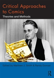 Critical Approaches to Comics - Theories and Methods ebook by Matthew J. Smith,Randy Duncan