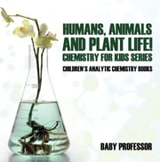 Humans, Animals and Plant Life! Chemistry for Kids Series - Children's Analytic Chemistry Books ebook by Baby Professor