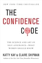 The Confidence Code - The Science and Art of Self-Assurance---What Women Should Know ebook by Claire Shipman, Katherine Kay