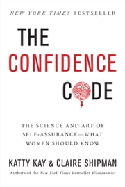 The Confidence Code - The Science and Art of Self-Assurance---What Women Should Know ebook by Katty Kay, Claire Shipman