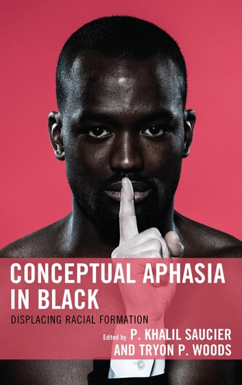 Conceptual Aphasia in Black - Displacing Racial Formation ebook by Patrice Douglass,Barnor Hesse,Tamara K. Nopper,P. Khalil Saucier,Greg Thomas,Tryon P. Woods,Connie Wun