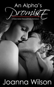 An Alpha's Promise - A Fated Mates Werewolf Erotic Romance ebook by Joanna Wilson