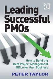 Leading Successful PMOs - How to Build the Best Project Management Office for Your Business ebook by Peter Taylor