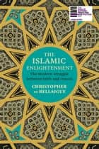 The Islamic Enlightenment - The Modern Struggle Between Faith and Reason ebook by Christopher de Bellaigue