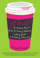 Got Milf? - The Modern Mom's Guide to Feeling Fabulous, Looking Great, and Rocking A Minivan ebook by Sarah Maizes