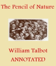 The Pencil of Nature (Illustrated and Annotated) ebook by William Henry Fox Talbot