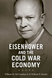 Eisenhower and the Cold War Economy ebook by William M. McClenahan Jr., William H. Becker
