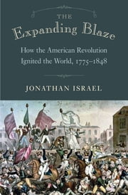 The Expanding Blaze - How the American Revolution Ignited the World, 1775-1848 ebook by Jonathan Israel