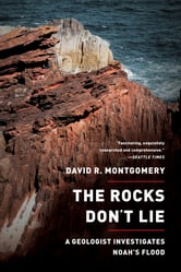 The Rocks Don't Lie: A Geologist Investigates Noah's Flood - A Geologist Investigates Noah's Flood ebook by David R. Montgomery
