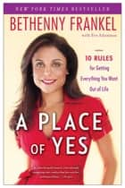 A Place of Yes - 10 Rules for Getting Everything You Want Out of Life ebook by Bethenny Frankel, Eve Adamson