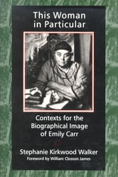 This Woman in Particular - Contexts for the Biographical Image of Emily Carr ebook by Stephanie Kirkwood Walker