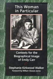 This Woman in Particular - Contexts for the Biographical Image of Emily Carr ebook by Stephanie Kirkwood Walker,William Closson James